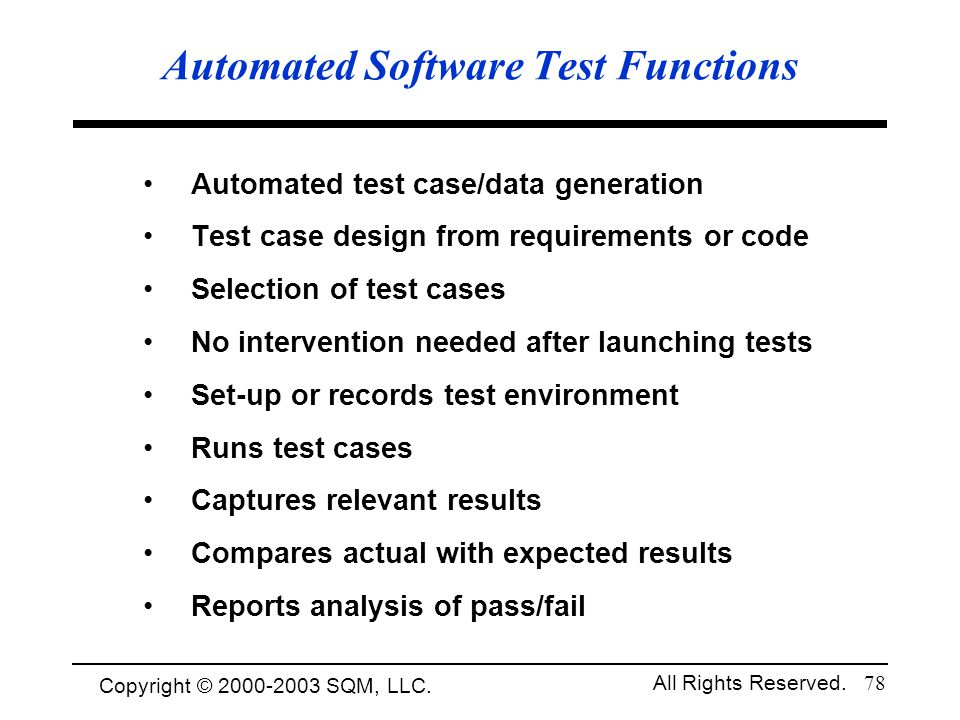 Copyright © 1994-2003 Cem Kaner and SQM, LLC. All Rights Reserved. 78 Automated Software Test Functions Automated test case/data generation Test case