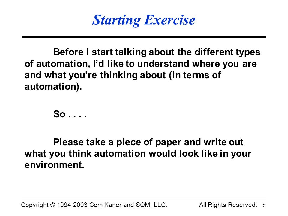 Copyright © 1994-2003 Cem Kaner and SQM, LLC. All Rights Reserved. 8 Starting Exercise Before I start talking about the different types of automation,