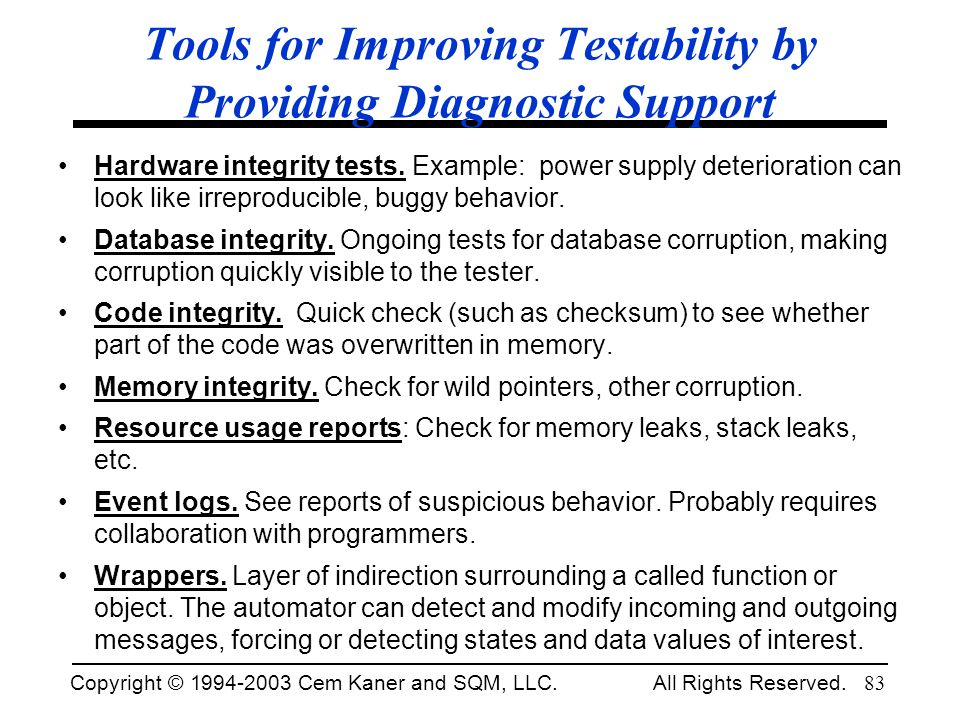 Copyright © 1994-2003 Cem Kaner and SQM, LLC. All Rights Reserved. 83 Tools for Improving Testability by Providing Diagnostic Support Hardware integri