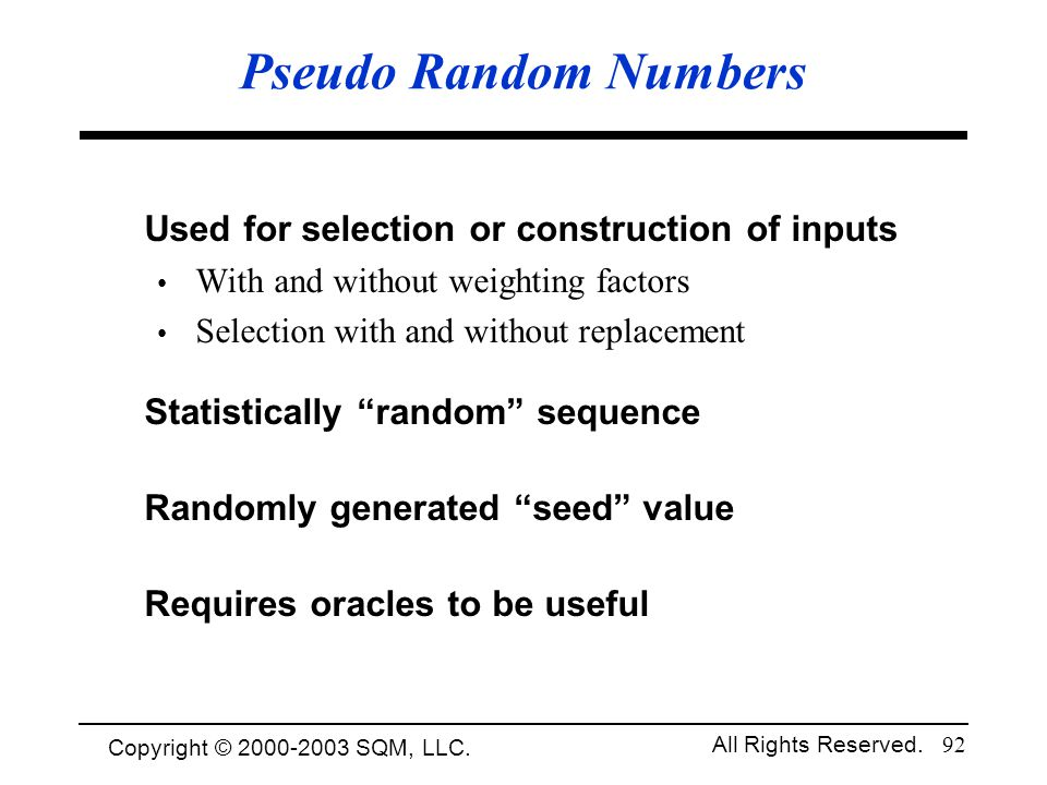 Copyright © 1994-2003 Cem Kaner and SQM, LLC. All Rights Reserved. 92 Pseudo Random Numbers Used for selection or construction of inputs With and with