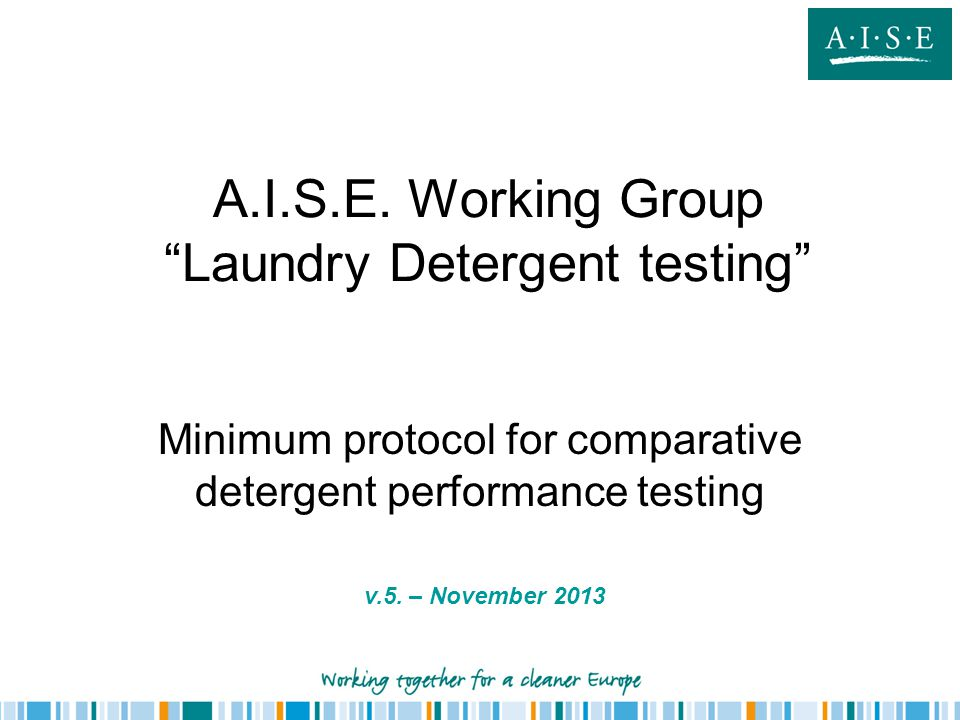 A.I.S.E. Working Group Laundry Detergent testing Minimum protocol for comparative detergent performance testing v.5. – November 2013