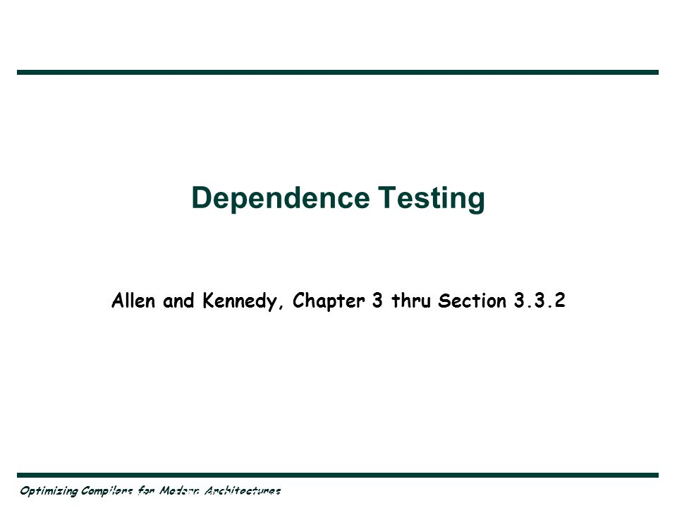 Optimizing Compilers for Modern Architectures Copyright, 1996 © Dale Carnegie & Associates, Inc. Dependence Testing Allen and Kennedy, Chapter 3 thru