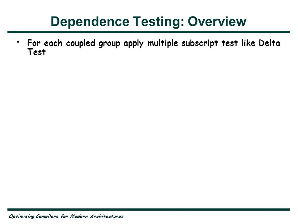 Optimizing Compilers for Modern Architectures Dependence Testing: Overview For each coupled group apply multiple subscript test like Delta Test