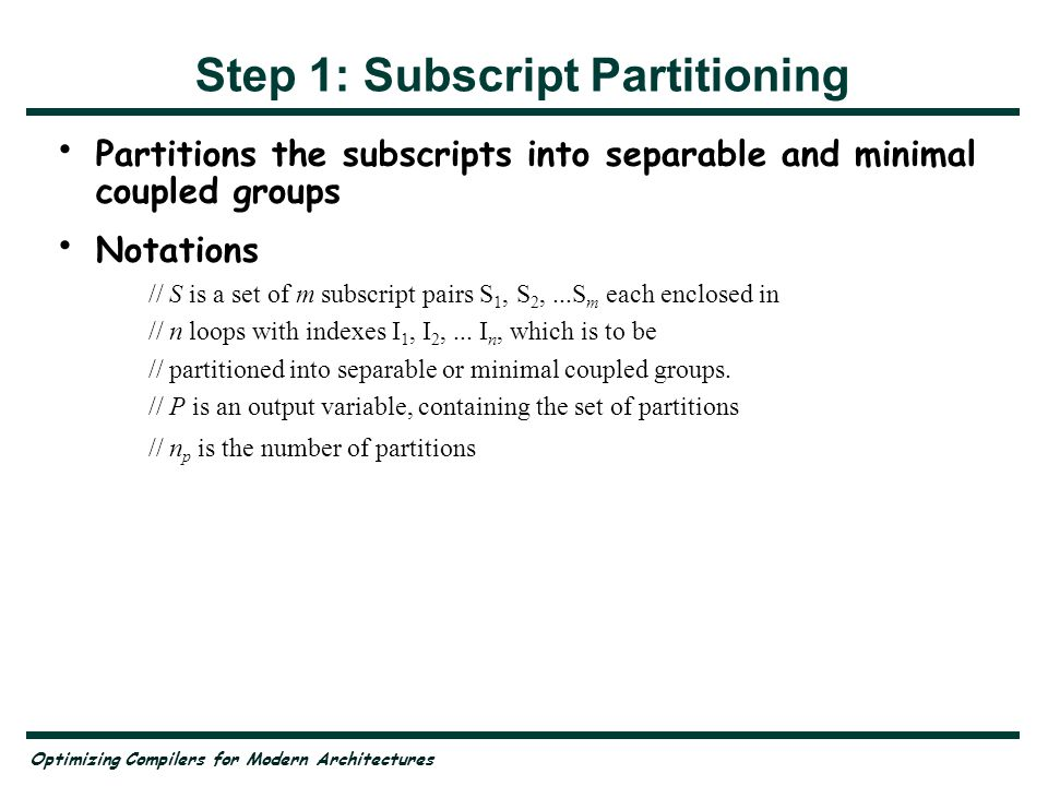Optimizing Compilers for Modern Architectures Step 1: Subscript Partitioning Partitions the subscripts into separable and minimal coupled groups Notat