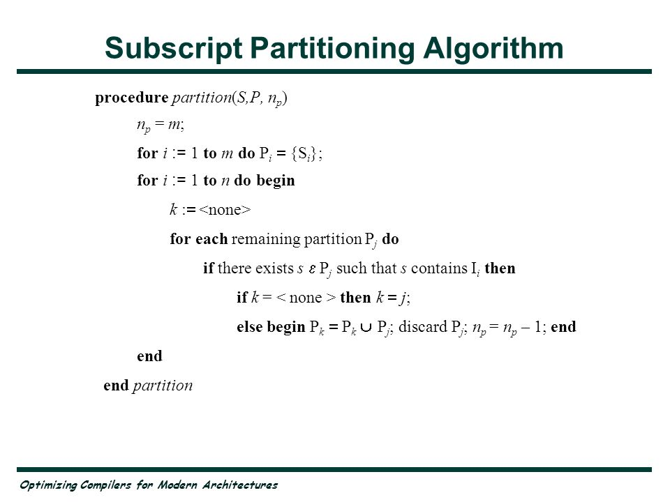 Optimizing Compilers for Modern Architectures Subscript Partitioning Algorithm procedure partition(S,P, n p ) n p = m; for i := 1 to m do P i {S i };
