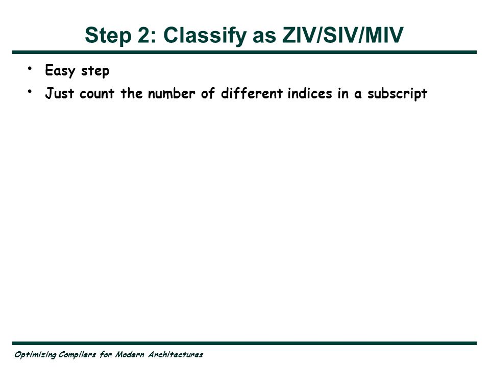 Optimizing Compilers for Modern Architectures Step 2: Classify as ZIV/SIV/MIV Easy step Just count the number of different indices in a subscript