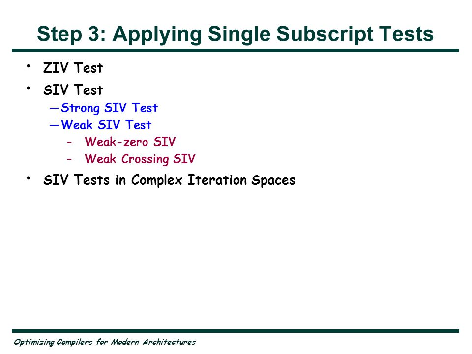 Optimizing Compilers for Modern Architectures Step 3: Applying Single Subscript Tests ZIV Test SIV Test Strong SIV Test Weak SIV Test –Weak-zero SIV –Weak Crossing SIV SIV Tests in Complex Iteration Spaces