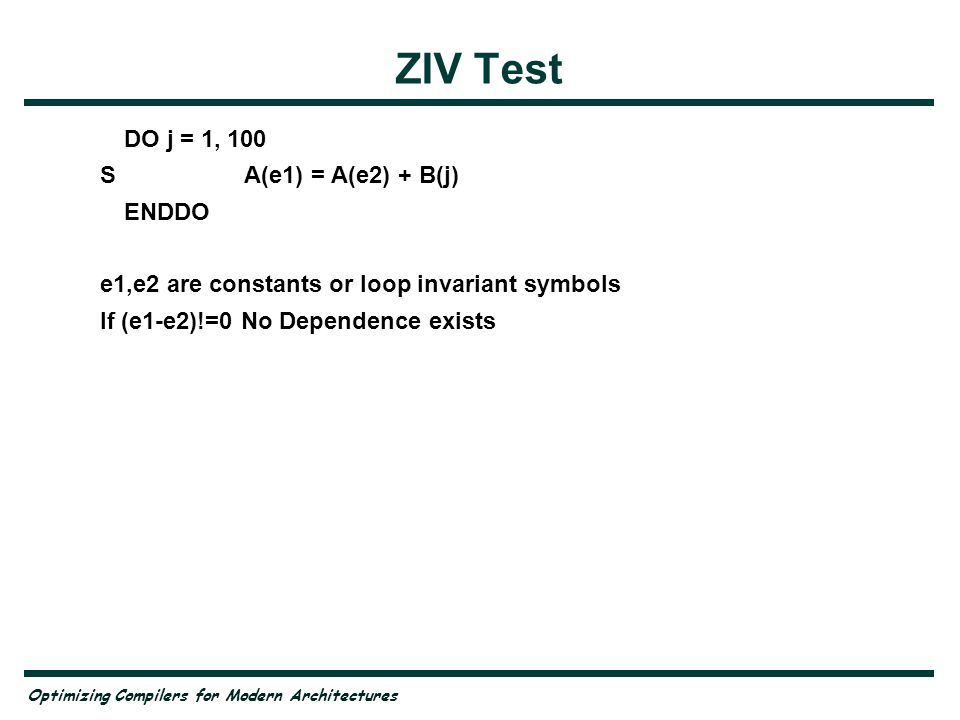 Optimizing Compilers for Modern Architectures ZIV Test DO j = 1, 100 SA(e1) = A(e2) + B(j) ENDDO e1,e2 are constants or loop invariant symbols If (e1-