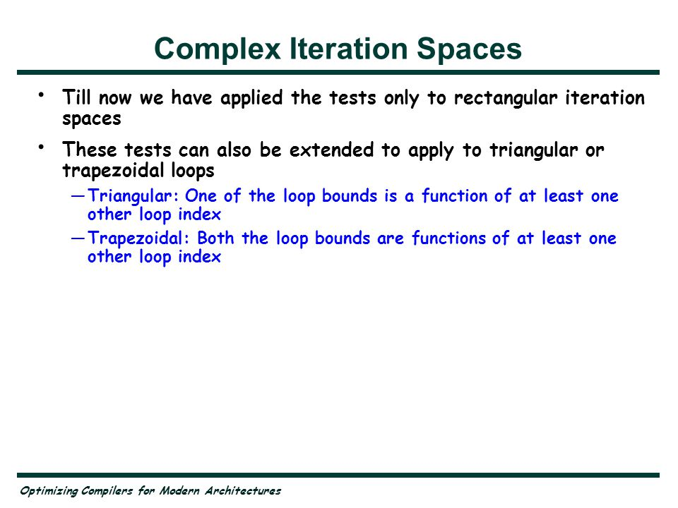 Optimizing Compilers for Modern Architectures Complex Iteration Spaces Till now we have applied the tests only to rectangular iteration spaces These tests can also be extended to apply to triangular or trapezoidal loops Triangular: One of the loop bounds is a function of at least one other loop index Trapezoidal: Both the loop bounds are functions of at least one other loop index