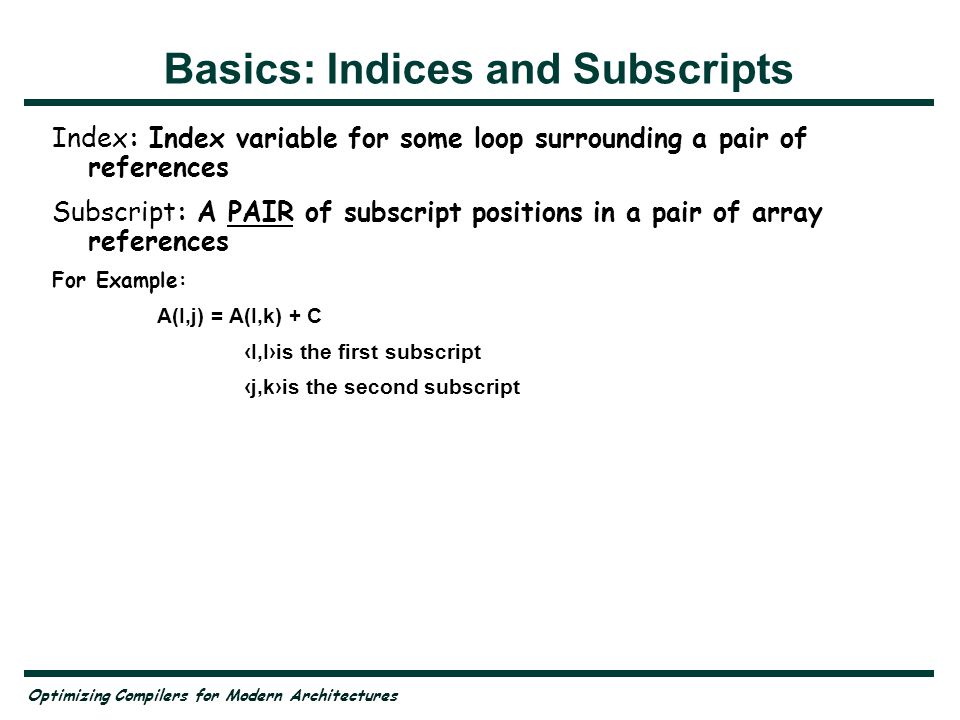 Optimizing Compilers for Modern Architectures Basics: Indices and Subscripts Index: Index variable for some loop surrounding a pair of references Subscript: A PAIR of subscript positions in a pair of array references For Example: A(I,j) = A(I,k) + C I,Iis the first subscript j,kis the second subscript