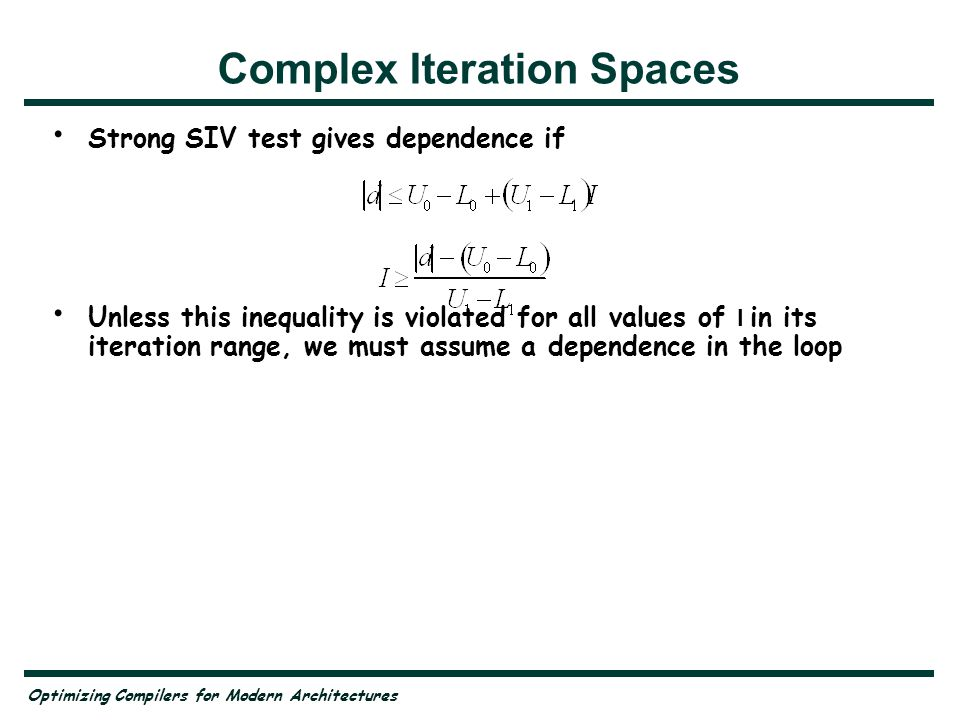 Optimizing Compilers for Modern Architectures Complex Iteration Spaces Strong SIV test gives dependence if Unless this inequality is violated for all values of I in its iteration range, we must assume a dependence in the loop
