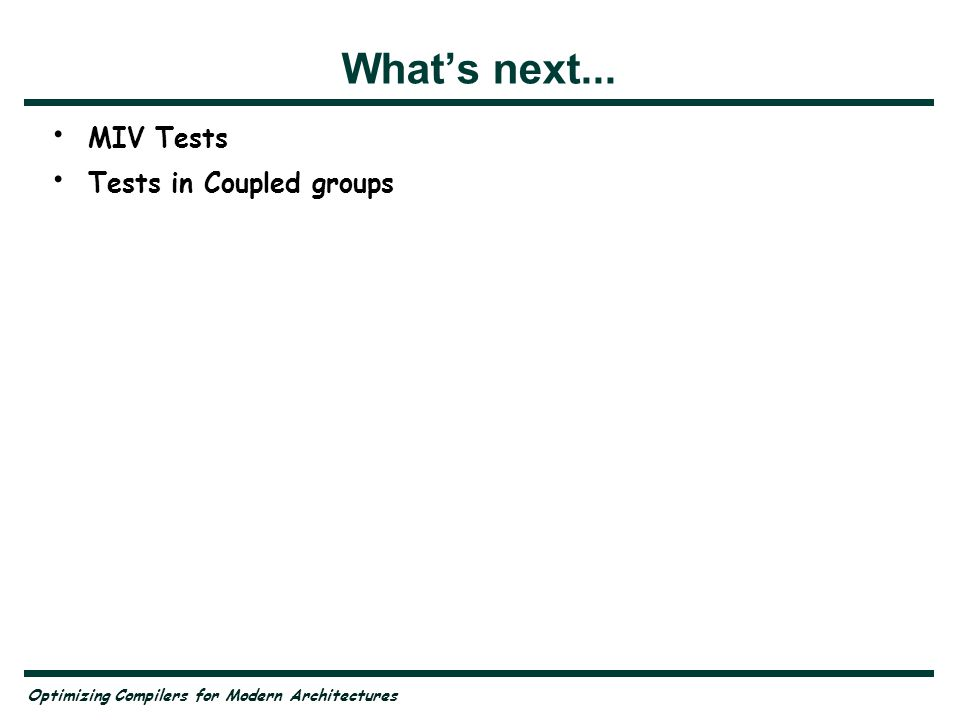 Optimizing Compilers for Modern Architectures Whats next... MIV Tests Tests in Coupled groups