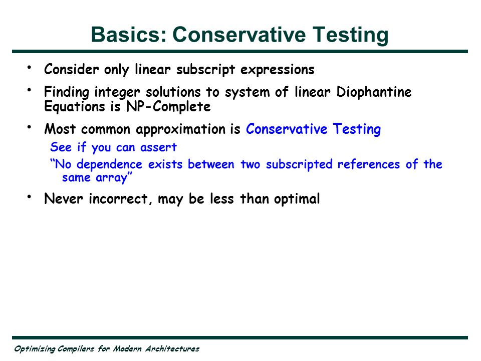 Optimizing Compilers for Modern Architectures Basics: Conservative Testing Consider only linear subscript expressions Finding integer solutions to system of linear Diophantine Equations is NP-Complete Most common approximation is Conservative Testing See if you can assert No dependence exists between two subscripted references of the same array Never incorrect, may be less than optimal