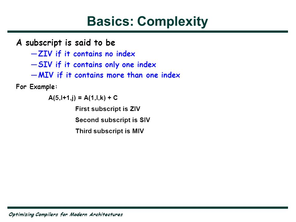 Optimizing Compilers for Modern Architectures Basics: Complexity A subscript is said to be ZIV if it contains no index SIV if it contains only one index MIV if it contains more than one index For Example: A(5,I+1,j) = A(1,I,k) + C First subscript is ZIV Second subscript is SIV Third subscript is MIV