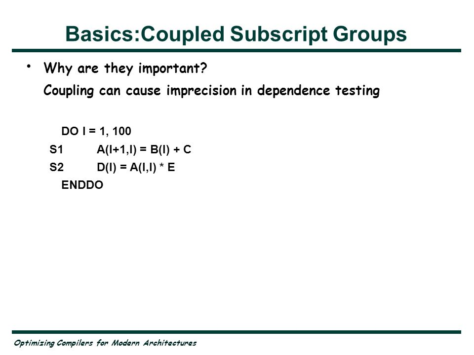 Optimizing Compilers for Modern Architectures Basics:Coupled Subscript Groups Why are they important? Coupling can cause imprecision in dependence tes