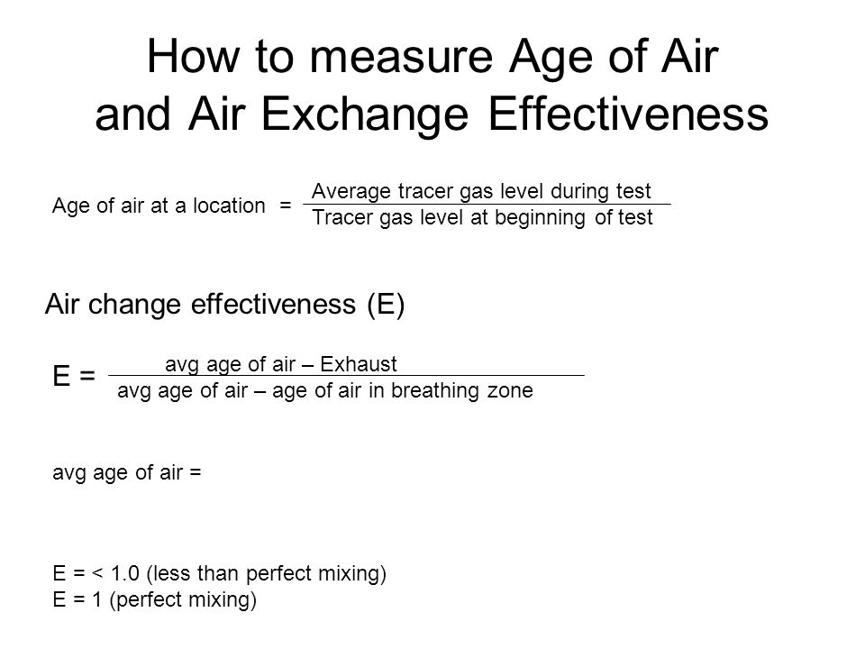 Significance of Air Exchange Effectiveness ASHRAE Standard 62.1-2004 Ventilation for Acceptable Indoor Air Quality - Outside air requirements = QA/E as E decreases, OA should increase US Green Building Council LEED Rating requires an E > 0.9 in all ventilated zones