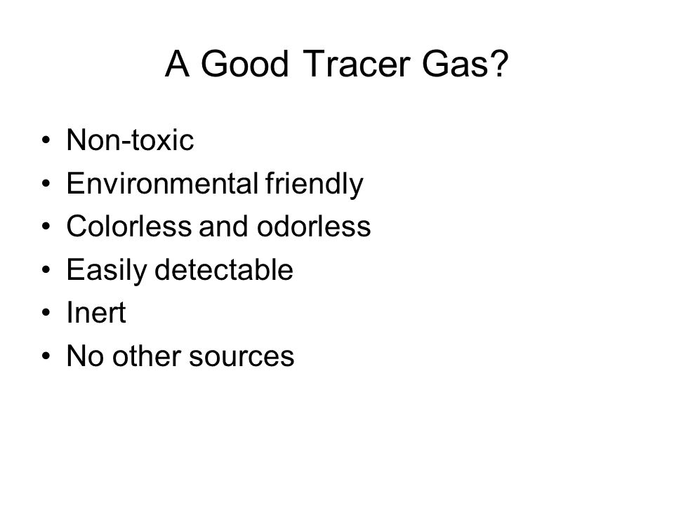 A Good Tracer Gas? Non-toxic Environmental friendly Colorless and odorless Easily detectable Inert No other sources