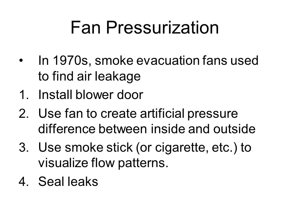 Fan Pressurization In 1970s, smoke evacuation fans used to find air leakage 1.
