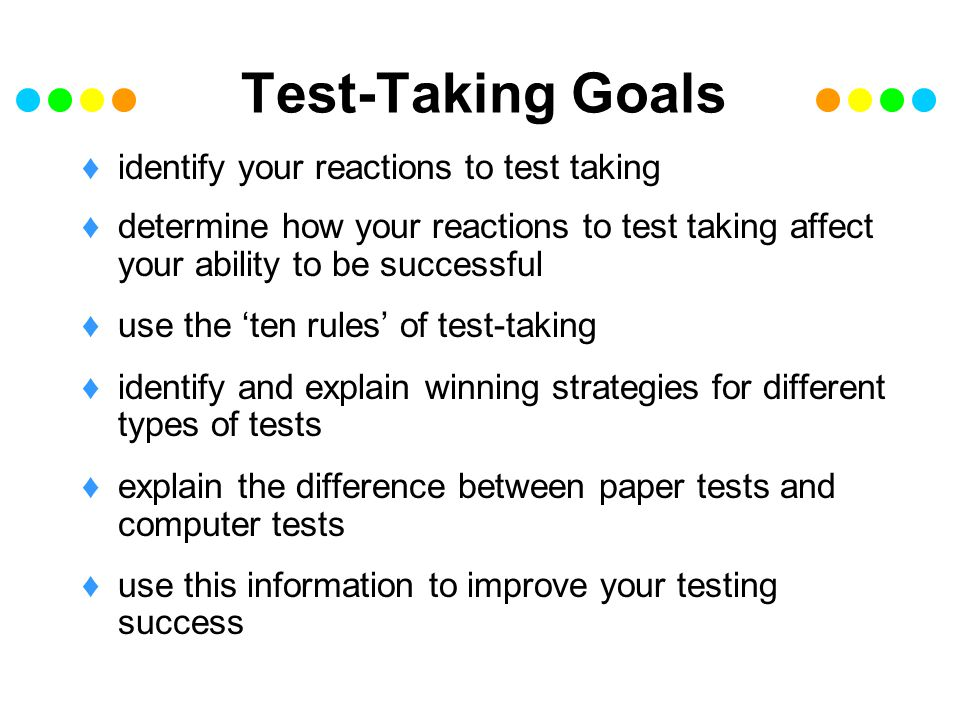 Test-Taking taking a test is like playing a game object of the game is to get as many points as possible in the time you are given to play remember there is always another opportunity to play the game, or take a test you can use these strategies for every type of test you take may not work all the time works most of the time