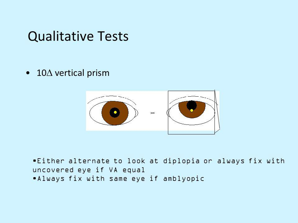 Qualitative Tests 10 vertical prism Either alternate to look at diplopia or always fix with uncovered eye if VA equal Always fix with same eye if ambl