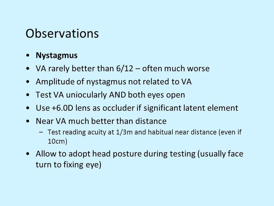 Observations Nystagmus VA rarely better than 6/12 – often much worse Amplitude of nystagmus not related to VA Test VA uniocularly AND both eyes open U