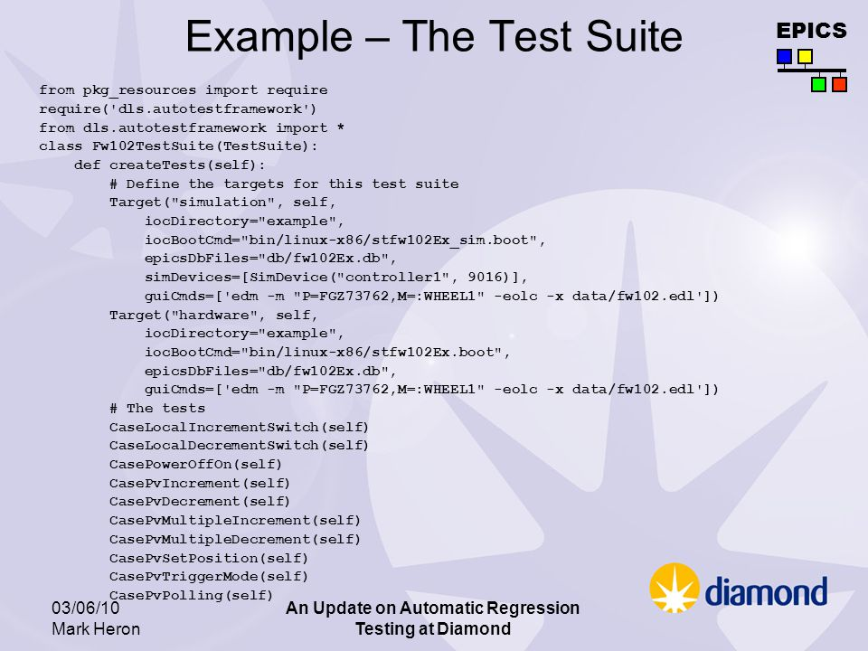 EPICS 03/06/10 Mark Heron An Update on Automatic Regression Testing at Diamond Example – The Test Suite from pkg_resources import require require( dls.autotestframework ) from dls.autotestframework import * class Fw102TestSuite(TestSuite): def createTests(self): # Define the targets for this test suite Target( simulation , self, iocDirectory= example , iocBootCmd= bin/linux-x86/stfw102Ex_sim.boot , epicsDbFiles= db/fw102Ex.db , simDevices=[SimDevice( controller1 , 9016)], guiCmds=[ edm -m P=FGZ73762,M=:WHEEL1 -eolc -x data/fw102.edl ]) Target( hardware , self, iocDirectory= example , iocBootCmd= bin/linux-x86/stfw102Ex.boot , epicsDbFiles= db/fw102Ex.db , guiCmds=[ edm -m P=FGZ73762,M=:WHEEL1 -eolc -x data/fw102.edl ]) # The tests CaseLocalIncrementSwitch(self) CaseLocalDecrementSwitch(self) CasePowerOffOn(self) CasePvIncrement(self) CasePvDecrement(self) CasePvMultipleIncrement(self) CasePvMultipleDecrement(self) CasePvSetPosition(self) CasePvTriggerMode(self) CasePvPolling(self)
