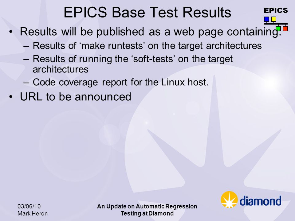 EPICS 03/06/10 Mark Heron An Update on Automatic Regression Testing at Diamond EPICS Base Test Results Results will be published as a web page containing: –Results of make runtests on the target architectures –Results of running the soft-tests on the target architectures –Code coverage report for the Linux host.