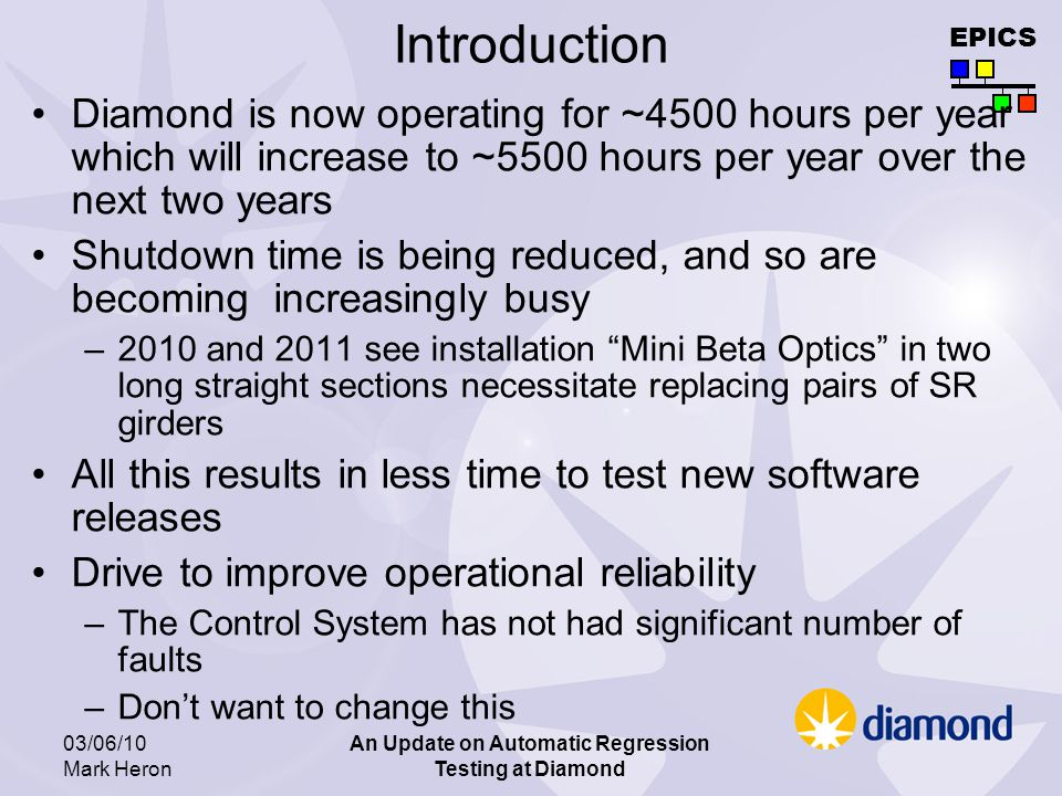 EPICS 03/06/10 Mark Heron An Update on Automatic Regression Testing at Diamond Introduction Diamond is now operating for ~4500 hours per year which will increase to ~5500 hours per year over the next two years Shutdown time is being reduced, and so are becoming increasingly busy –2010 and 2011 see installation Mini Beta Optics in two long straight sections necessitate replacing pairs of SR girders All this results in less time to test new software releases Drive to improve operational reliability –The Control System has not had significant number of faults –Dont want to change this