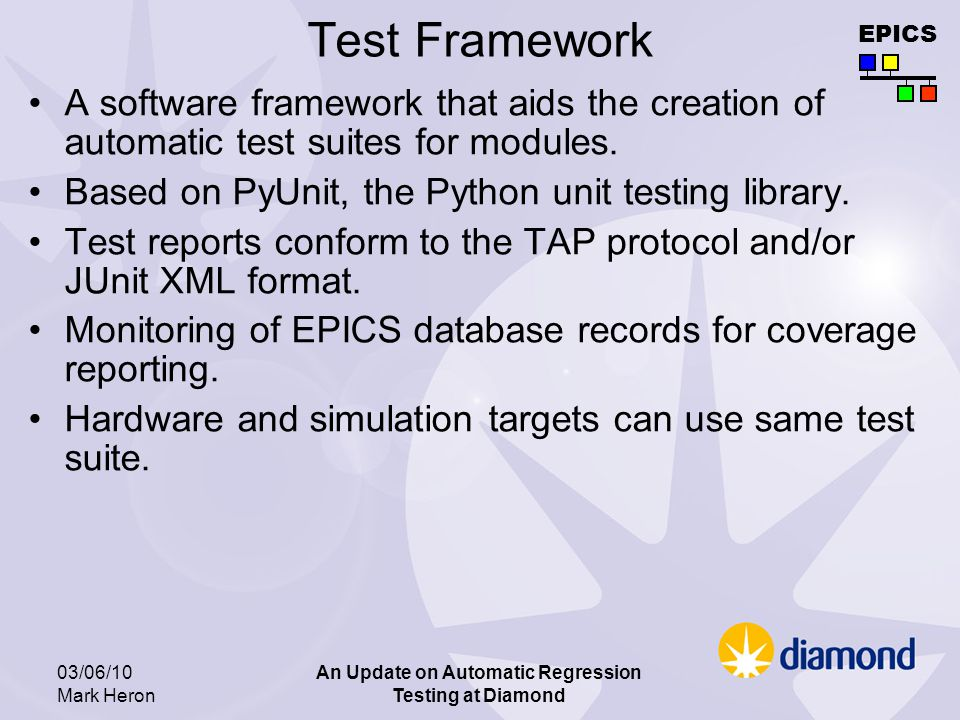 EPICS 03/06/10 Mark Heron An Update on Automatic Regression Testing at Diamond Hardware Regression Test Test IOC consists of: –Prodex OMS-58 8 axis servo control card A voltage to quadrature encoder conversion card –Hytec 8001 DIO and 8515 Octal Serial –EPICS IOC test specific db Stimulation IOC: –8005 – digital I/0 for limit switches, home switches –8401 – ADC input card to monitor OMS-58 servo demand output –8402 – DAC to drive the encoder simulation –VxWorks application implemented by cut down drivers for above cards and a simulation of some realish hardware to control Test harness: –Wiring to join Test IOC to Stimulation IOC.