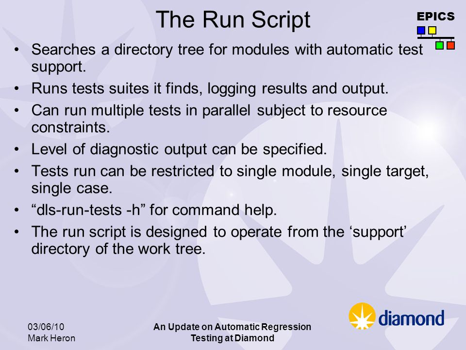 EPICS 03/06/10 Mark Heron An Update on Automatic Regression Testing at Diamond The Run Script Searches a directory tree for modules with automatic test support.