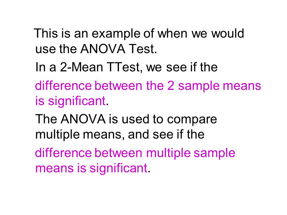 This is an example of when we would use the ANOVA Test. In a 2-Mean TTest, we see if the difference between the 2 sample means is significant. The ANO