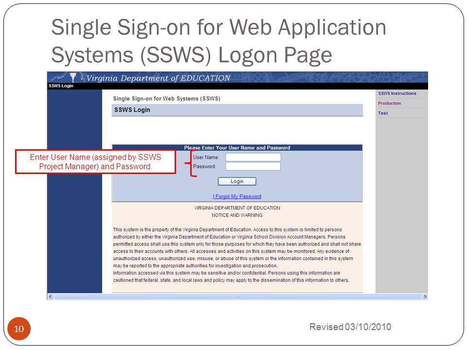 Single Sign-on for Web Application Systems (SSWS) Logon Page Revised 03/10/2010 10 Enter User Name (assigned by SSWS Project Manager) and Password.