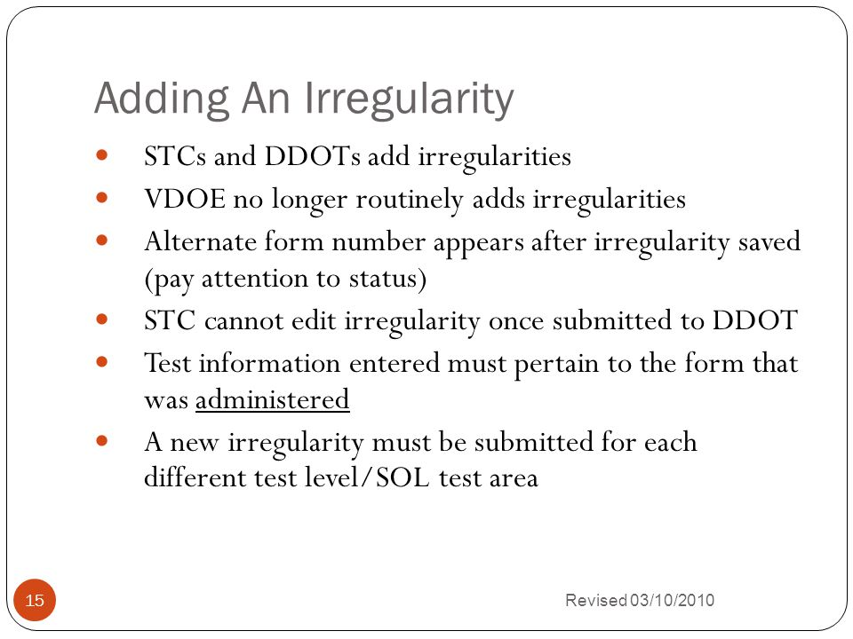 Adding An Irregularity Revised 03/10/2010 15 STCs and DDOTs add irregularities VDOE no longer routinely adds irregularities Alternate form number appears after irregularity saved (pay attention to status) STC cannot edit irregularity once submitted to DDOT Test information entered must pertain to the form that was administered A new irregularity must be submitted for each different test level/SOL test area