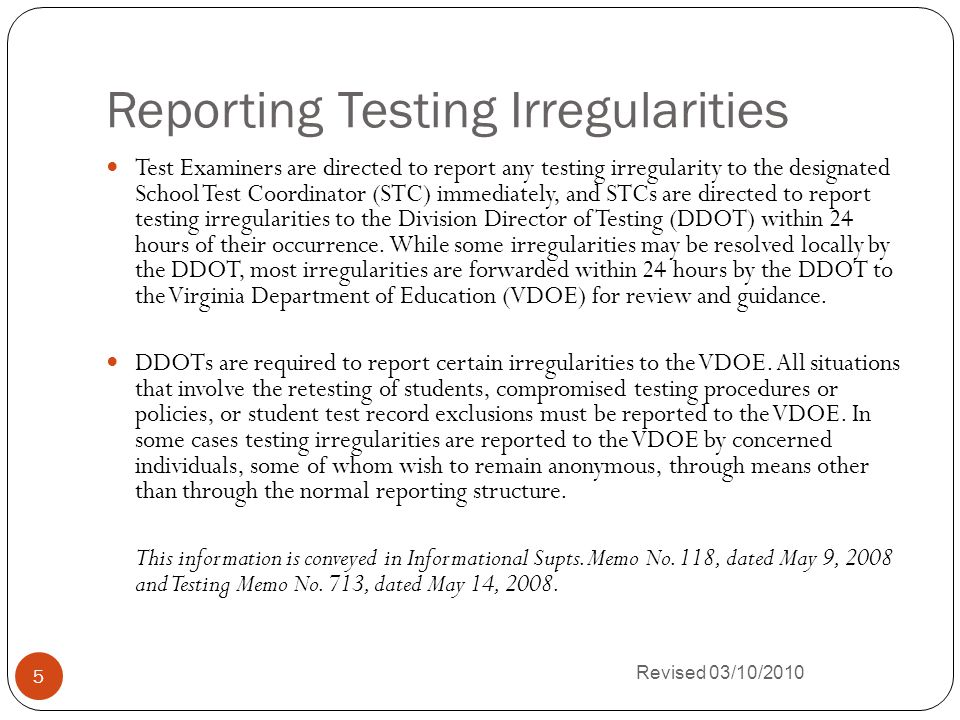 Reporting Testing Irregularities Revised 03/10/2010 5 Test Examiners are directed to report any testing irregularity to the designated School Test Coordinator (STC) immediately, and STCs are directed to report testing irregularities to the Division Director of Testing (DDOT) within 24 hours of their occurrence.