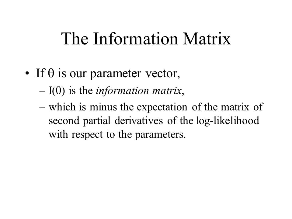 The Information Matrix If is our parameter vector, –I( ) is the information matrix, –which is minus the expectation of the matrix of second partial de