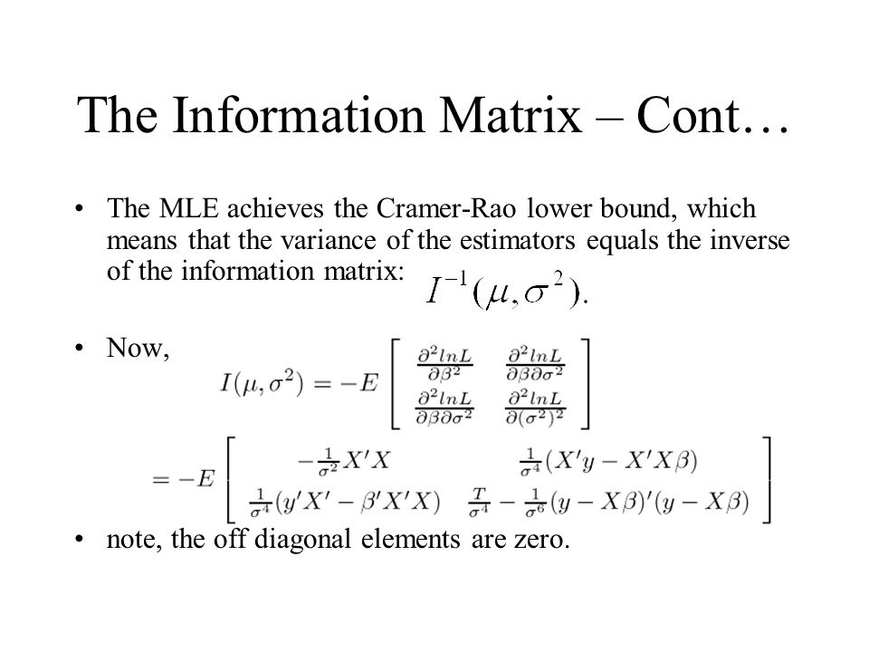 The Information Matrix – Cont… The MLE achieves the Cramer-Rao lower bound, which means that the variance of the estimators equals the inverse of the