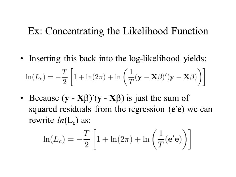 Ex: Concentrating the Likelihood Function Inserting this back into the log-likelihood yields: Because (y - X ) (y - X ) is just the sum of squared res