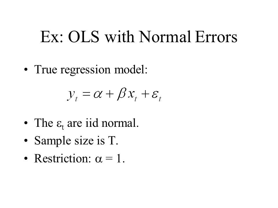 Ex: OLS with Normal Errors True regression model: The t are iid normal. Sample size is T. Restriction: = 1.