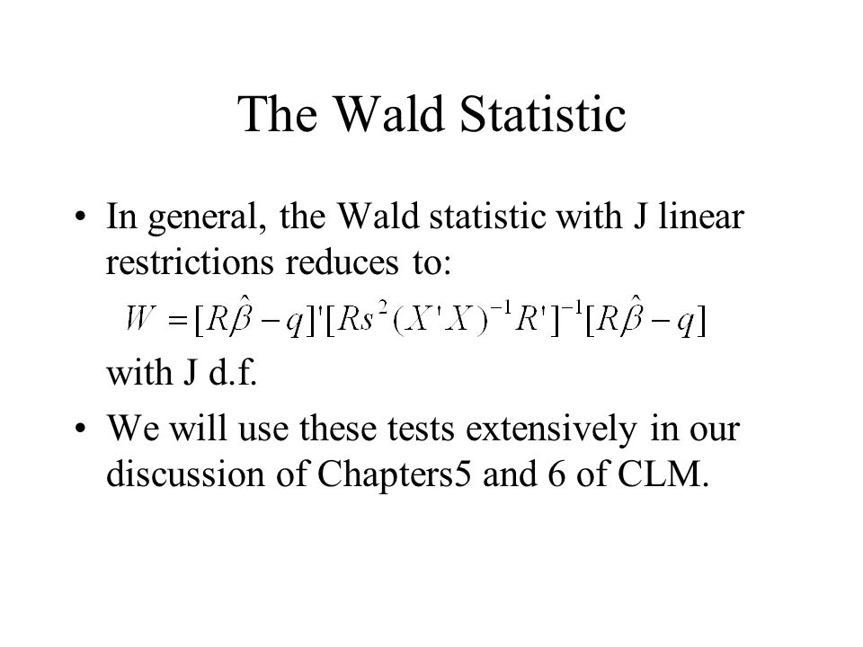 The Wald Statistic In general, the Wald statistic with J linear restrictions reduces to: with J d.f. We will use these tests extensively in our discus