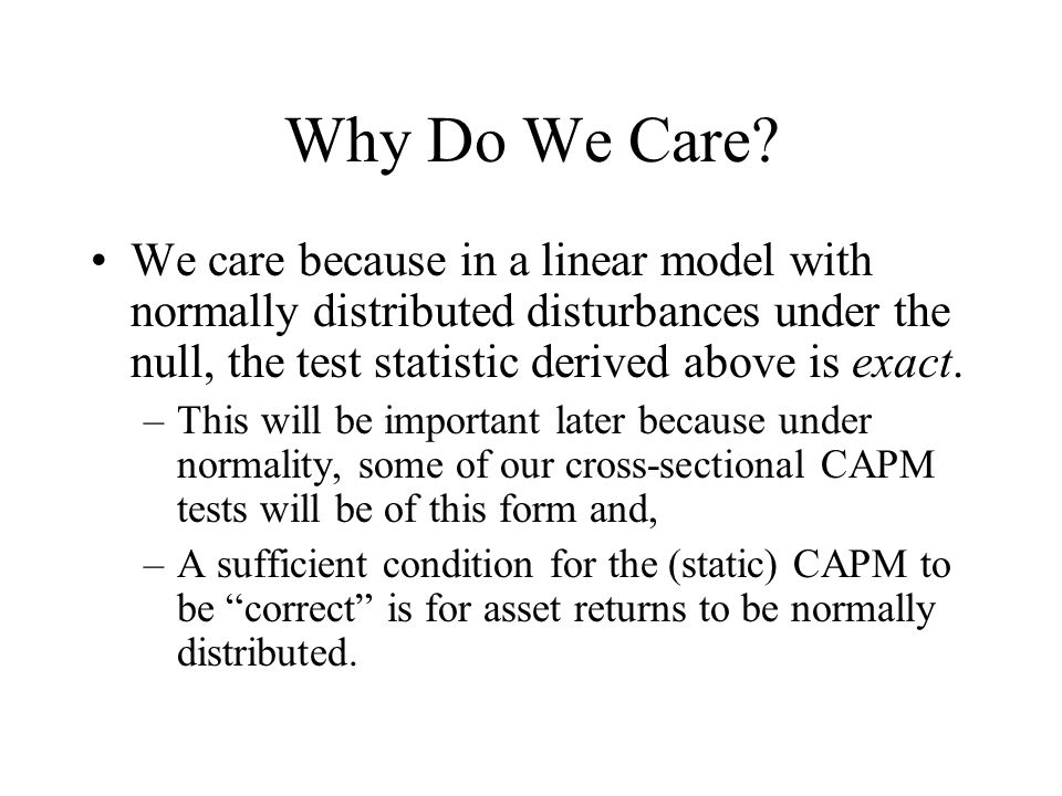 Why Do We Care? We care because in a linear model with normally distributed disturbances under the null, the test statistic derived above is exact. –T
