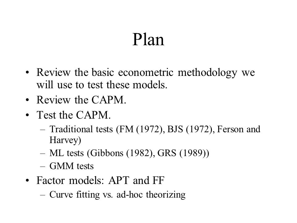 Plan Review the basic econometric methodology we will use to test these models. Review the CAPM. Test the CAPM. –Traditional tests (FM (1972), BJS (19