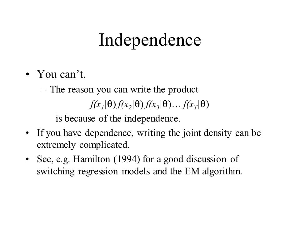 Independence You cant. –The reason you can write the product f(x 1 | ) f(x 2 | ) f(x 3 | )… f(x T | ) is because of the independence. If you have depe