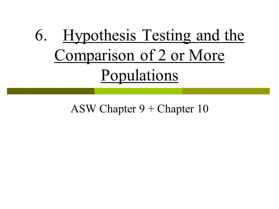 6.Hypothesis Testing and the Comparison of 2 or More Populations ASW Chapter 9 + Chapter 10