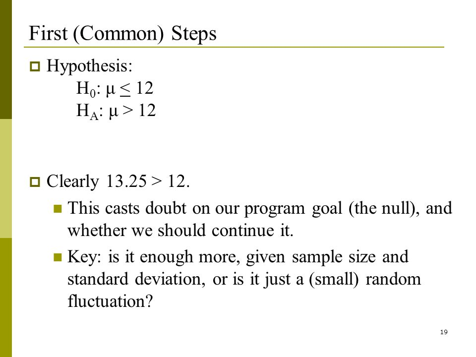 19 First (Common) Steps Hypothesis: H 0 : μ 12 Clearly 13.25 > 12.