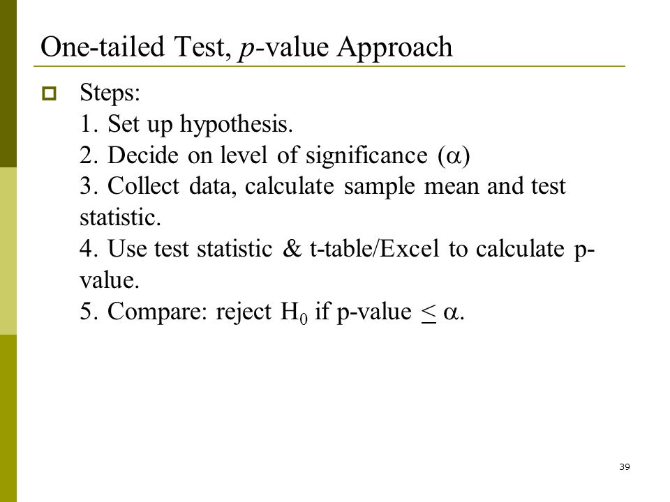 39 One-tailed Test, p-value Approach Steps: 1.Set up hypothesis.