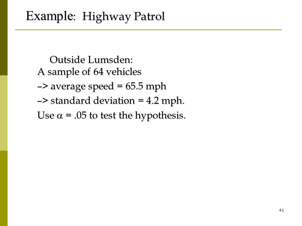 41 Example : Highway Patrol Outside Lumsden: A sample of 64 vehicles Outside Lumsden: A sample of 64 vehicles –> average speed = 65.5 mph –> standard deviation = 4.2 mph.
