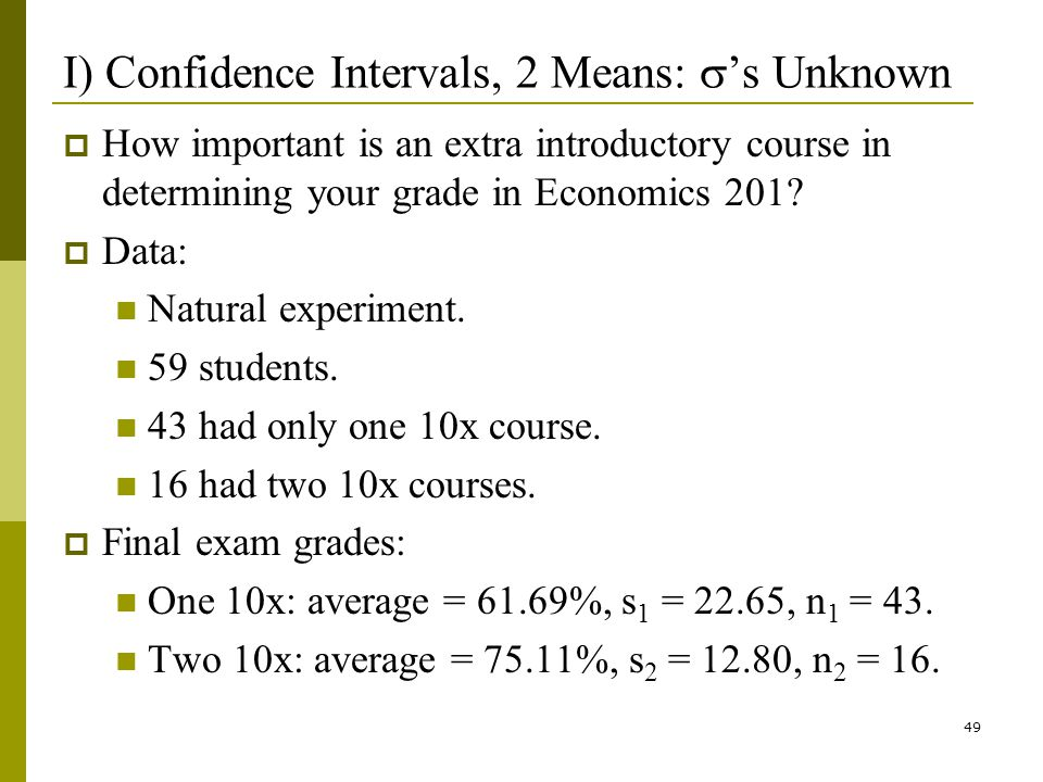 49 I) Confidence Intervals, 2 Means: s Unknown How important is an extra introductory course in determining your grade in Economics 201.