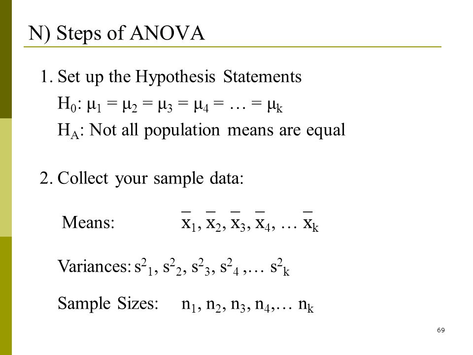 69 N) Steps of ANOVA 1.Set up the Hypothesis Statements H 0 : μ 1 = μ 2 = μ 3 = μ 4 = … = μ k H A : Not all population means are equal 2.Collect your sample data: Means: 1, 2, 3, 4, … k Variances:s 2 1, s 2 2, s 2 3, s 2 4,… s 2 k Sample Sizes:n 1, n 2, n 3, n 4,… n k