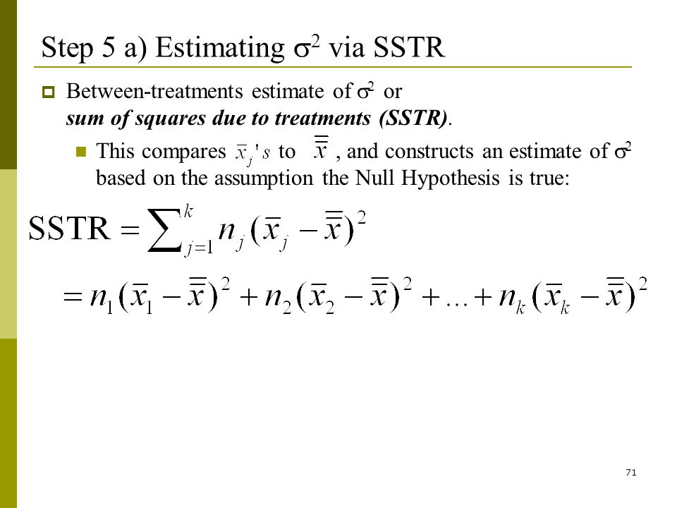 71 Step 5 a) Estimating 2 via SSTR Between-treatments estimate of 2 or sum of squares due to treatments (SSTR).