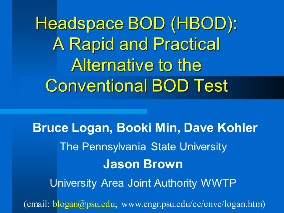 Headspace BOD (HBOD): A Rapid and Practical Alternative to the Conventional BOD Test Bruce Logan, Booki Min, Dave Kohler The Pennsylvania State Univer